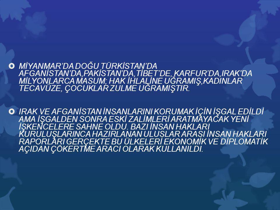 MİYANMAR'DA DOĞU TÜRKİSTAN'DA AFGANİSTAN'DA,PAKİSTAN'DA,TİBET'DE, KARFUR'DA,IRAK'DA MİLYONLARCA MASUM; HAK İHLALİNE UĞRAMIŞ,KADINLAR TECAVÜZE, ÇOCUKLAR ZULME UĞRAMIŞTIR.