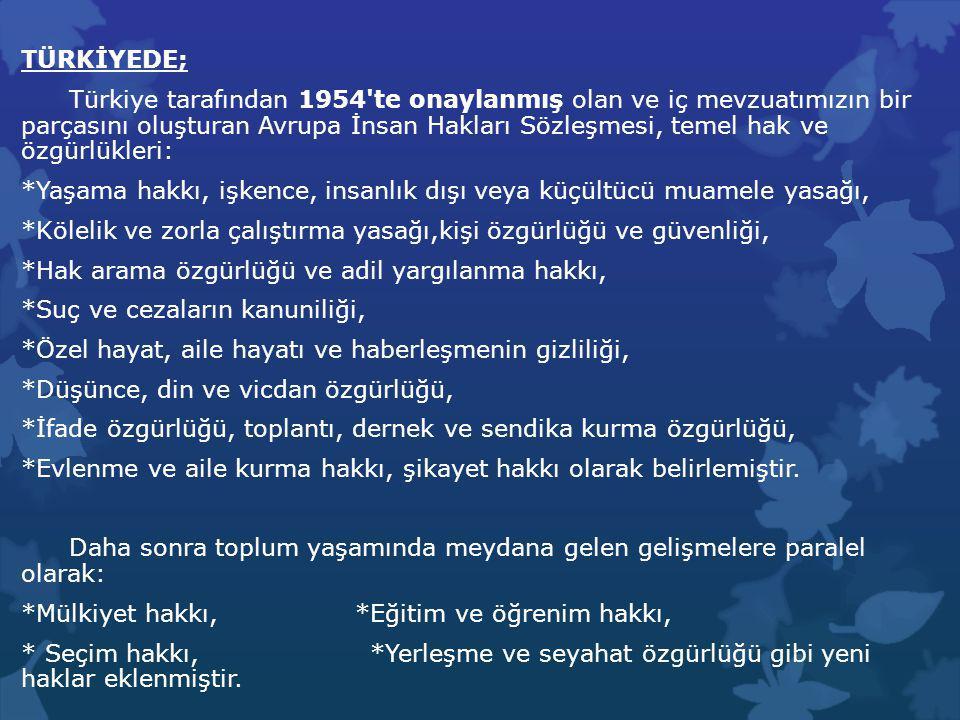 TÜRKİYEDE; Türkiye tarafından 1954 te onaylanmış olan ve iç mevzuatımızın bir parçasını oluşturan Avrupa İnsan Hakları Sözleşmesi, temel hak ve özgürlükleri: *Yaşama hakkı, işkence, insanlık dışı veya küçültücü muamele yasağı, *Kölelik ve zorla çalıştırma yasağı,kişi özgürlüğü ve güvenliği, *Hak arama özgürlüğü ve adil yargılanma hakkı, *Suç ve cezaların kanuniliği, *Özel hayat, aile hayatı ve haberleşmenin gizliliği, *Düşünce, din ve vicdan özgürlüğü, *İfade özgürlüğü, toplantı, dernek ve sendika kurma özgürlüğü, *Evlenme ve aile kurma hakkı, şikayet hakkı olarak belirlemiştir.