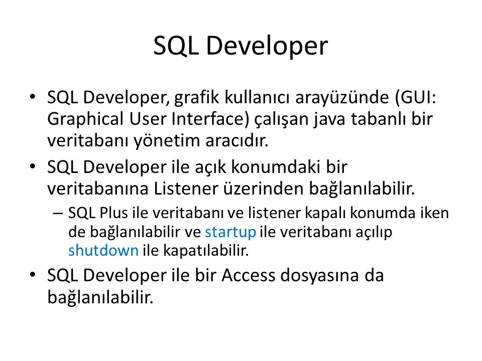 SQL Developer SQL Developer, grafik kullanıcı arayüzünde (GUI: Graphical User Interface) çalışan java tabanlı bir veritabanı yönetim aracıdır.