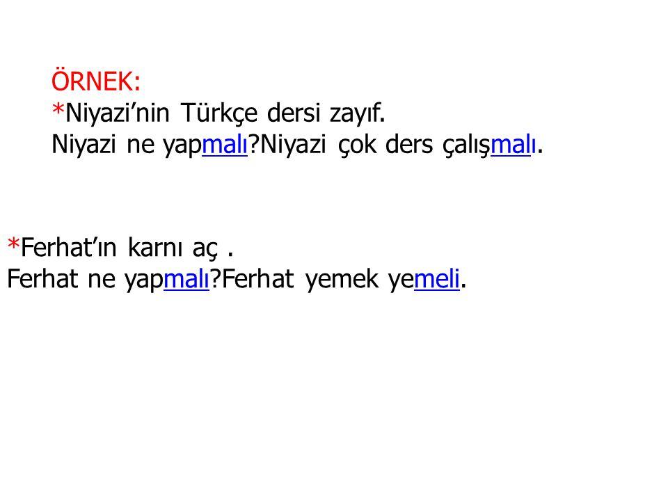 ÖRNEK: *Niyazi'nin Türkçe dersi zayıf. Niyazi ne yapmalı Niyazi çok ders çalışmalı. *Ferhat'ın karnı aç .