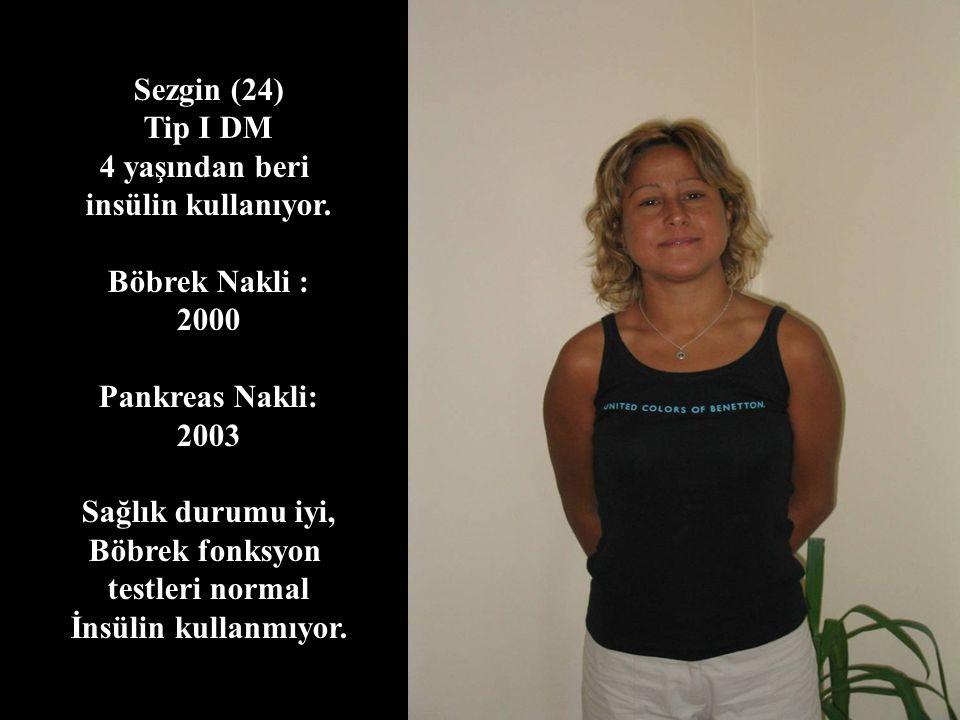 Sezgin (24) Tip I DM. 4 yaşından beri. insülin kullanıyor. Böbrek Nakli : 2000. Pankreas Nakli: