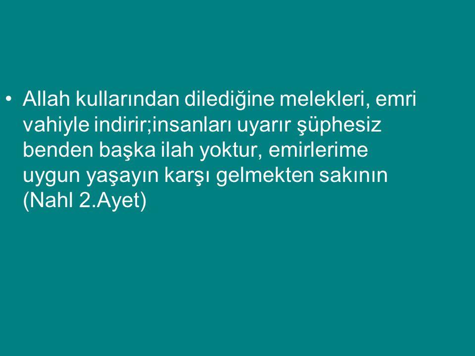 Allah kullarından dilediğine melekleri, emri vahiyle indirir;insanları uyarır şüphesiz benden başka ilah yoktur, emirlerime uygun yaşayın karşı gelmekten sakının (Nahl 2.Ayet)
