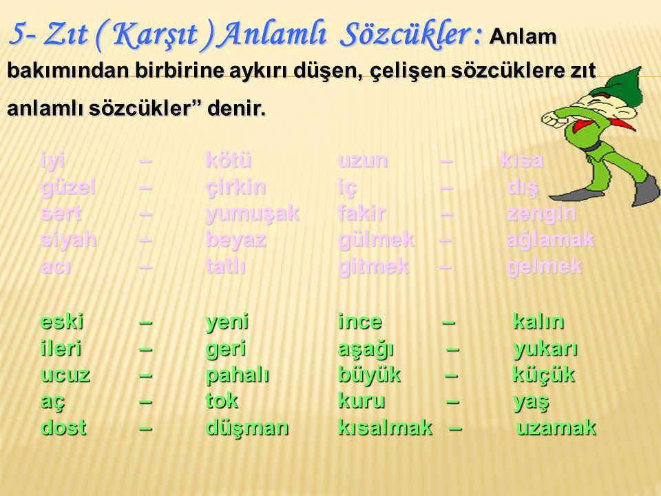 5- Zıt ( Karşıt ) Anlamlı Sözcükler : Anlam bakımından birbirine aykırı düşen, çelişen sözcüklere zıt anlamlı sözcükler denir.
