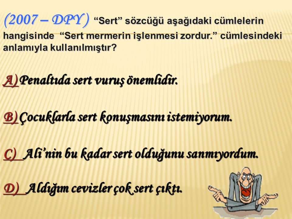 (2007 – DPY ) Sert sözcüğü aşağıdaki cümlelerin hangisinde Sert mermerin işlenmesi zordur. cümlesindeki anlamıyla kullanılmıştır