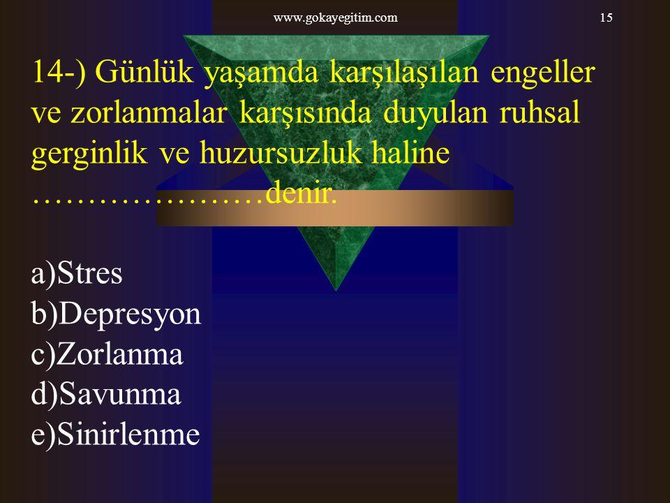 www.gokayegitim.com 14-) Günlük yaşamda karşılaşılan engeller ve zorlanmalar karşısında duyulan ruhsal gerginlik ve huzursuzluk haline …………………denir.