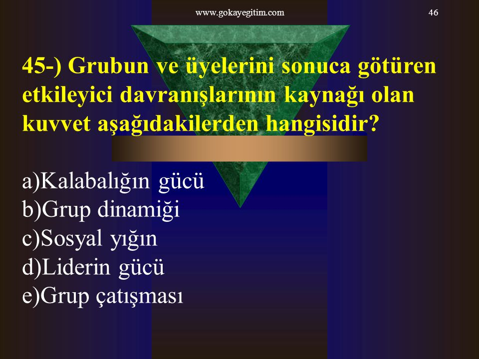 www.gokayegitim.com 45-) Grubun ve üyelerini sonuca götüren etkileyici davranışlarının kaynağı olan kuvvet aşağıdakilerden hangisidir