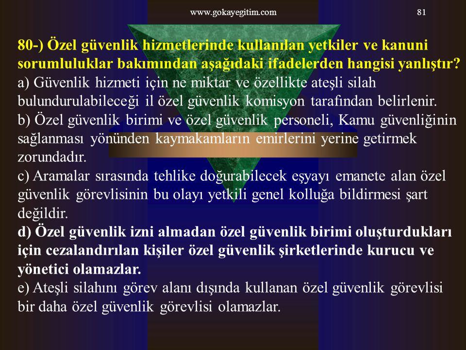 www.gokayegitim.com 80-) Özel güvenlik hizmetlerinde kullanılan yetkiler ve kanuni sorumluluklar bakımından aşağıdaki ifadelerden hangisi yanlıştır