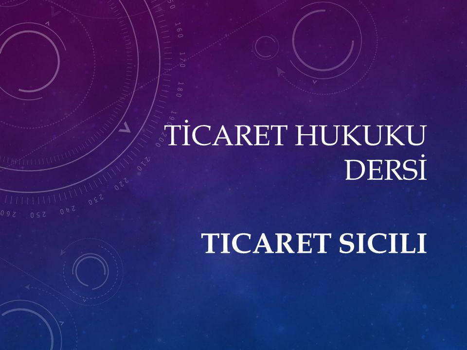 TİCARET HUKUKU DERSİ Ticaret Sicili