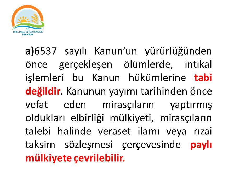 a)6537 sayılı Kanun'un yürürlüğünden önce gerçekleşen ölümlerde, intikal işlemleri bu Kanun hükümlerine tabi değildir.