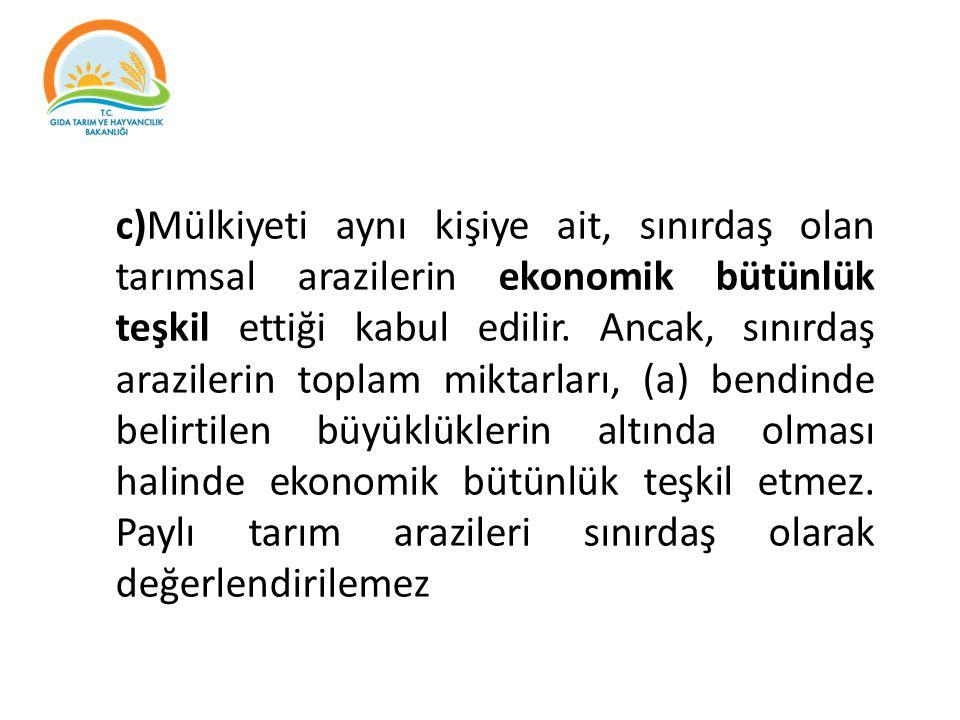 c)Mülkiyeti aynı kişiye ait, sınırdaş olan tarımsal arazilerin ekonomik bütünlük teşkil ettiği kabul edilir.