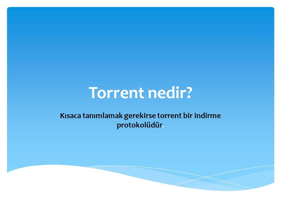 Kısaca tanımlamak gerekirse torrent bir indirme protokolüdür.