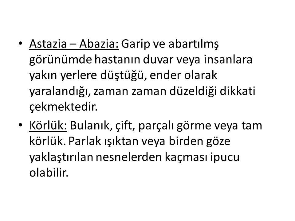 Astazia – Abazia: Garip ve abartılmş görünümde hastanın duvar veya insanlara yakın yerlere düştüğü, ender olarak yaralandığı, zaman zaman düzeldiği dikkati çekmektedir.