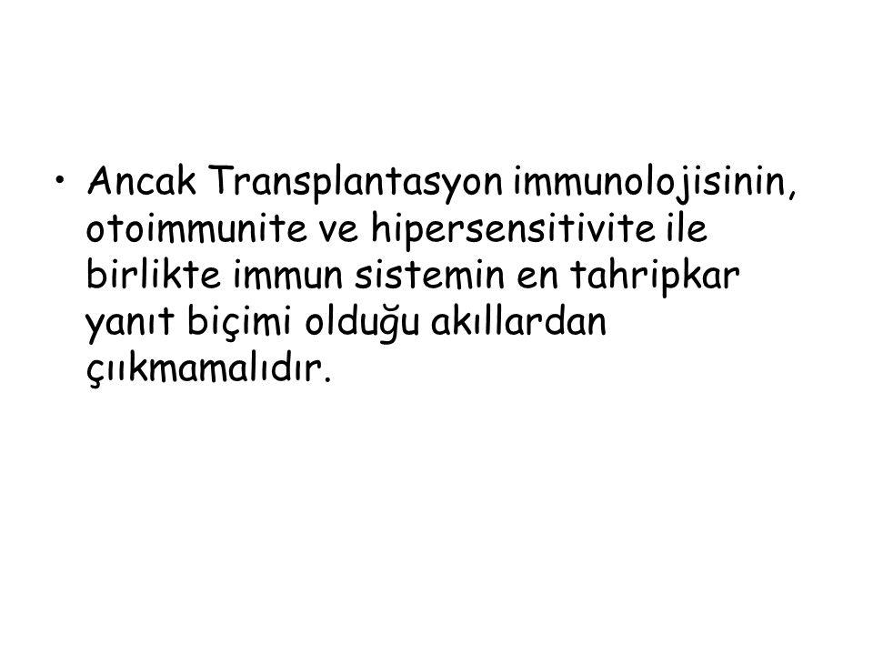 Ancak Transplantasyon immunolojisinin, otoimmunite ve hipersensitivite ile birlikte immun sistemin en tahripkar yanıt biçimi olduğu akıllardan çııkmamalıdır.