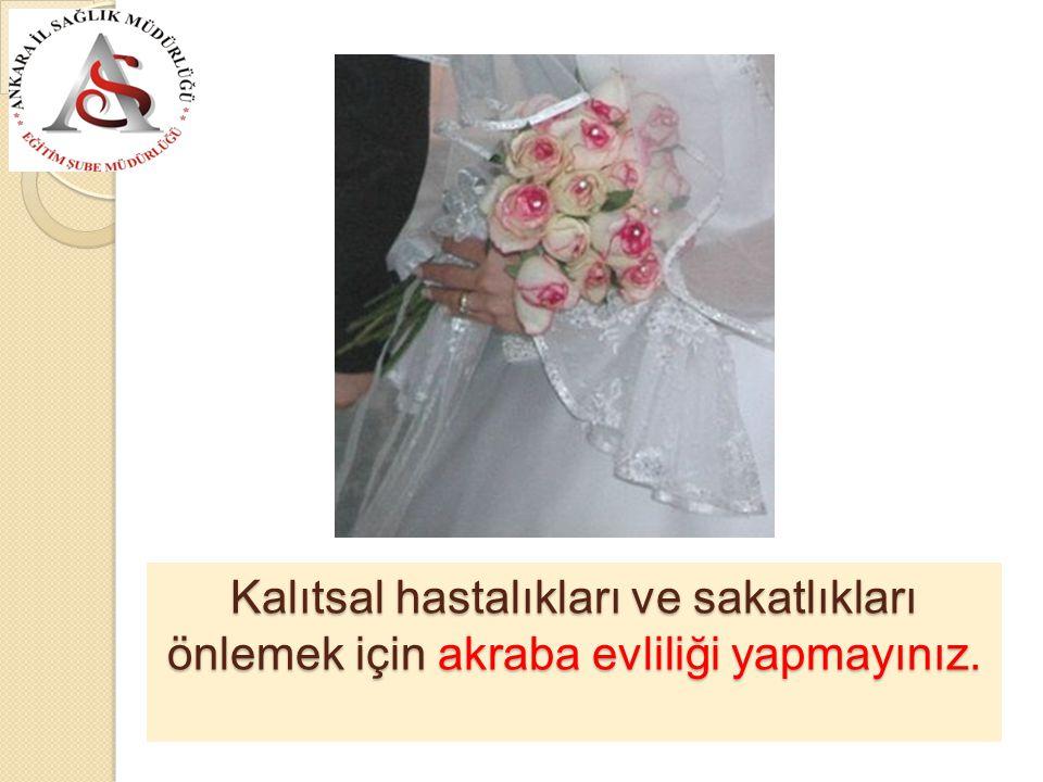 Kalıtsal hastalıkları ve sakatlıkları önlemek için akraba evliliği yapmayınız.