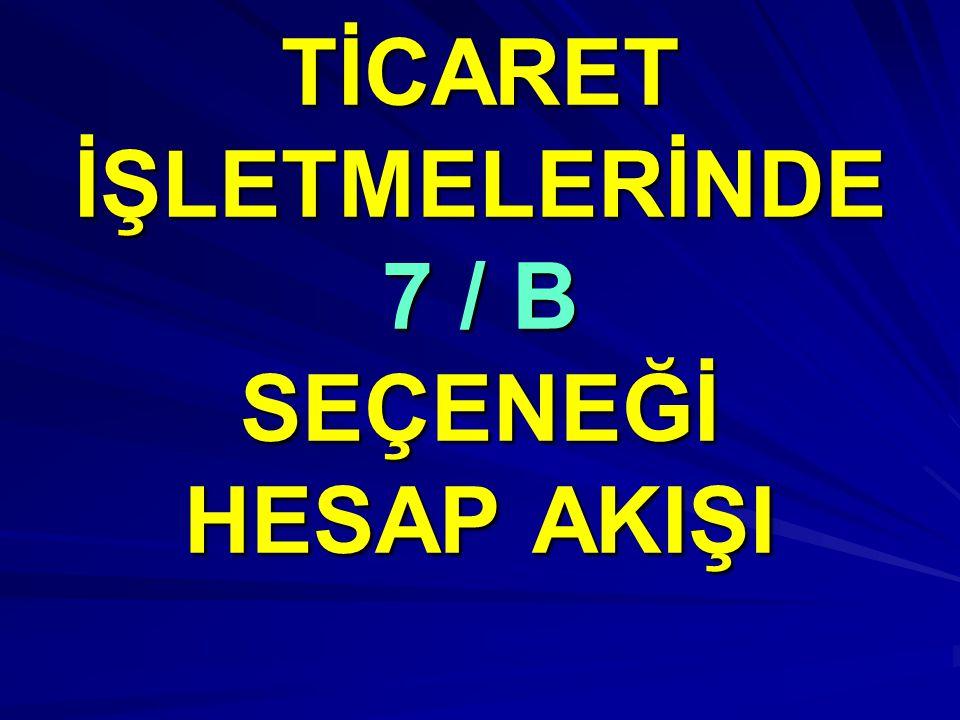TİCARET İŞLETMELERİNDE 7 / B SEÇENEĞİ HESAP AKIŞI