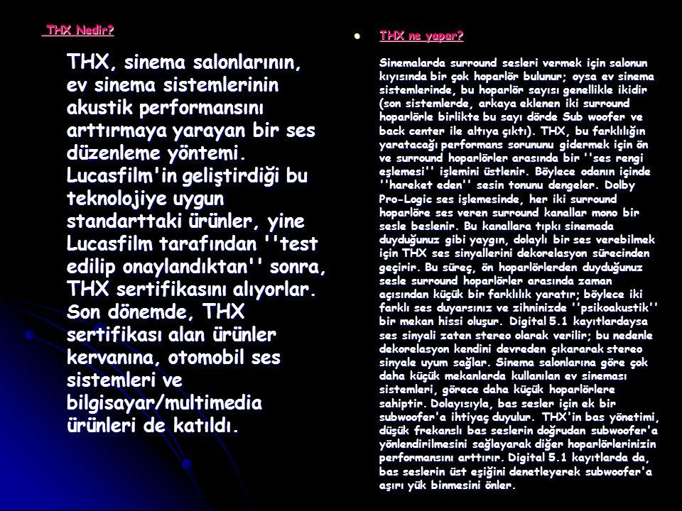 THX Nedir THX, sinema salonlarının, ev sinema sistemlerinin akustik performansını arttırmaya yarayan bir ses düzenleme yöntemi. Lucasfilm in geliştirdiği bu teknolojiye uygun standarttaki ürünler, yine Lucasfilm tarafından test edilip onaylandıktan sonra, THX sertifikasını alıyorlar. Son dönemde, THX sertifikası alan ürünler kervanına, otomobil ses sistemleri ve bilgisayar/multimedia ürünleri de katıldı.