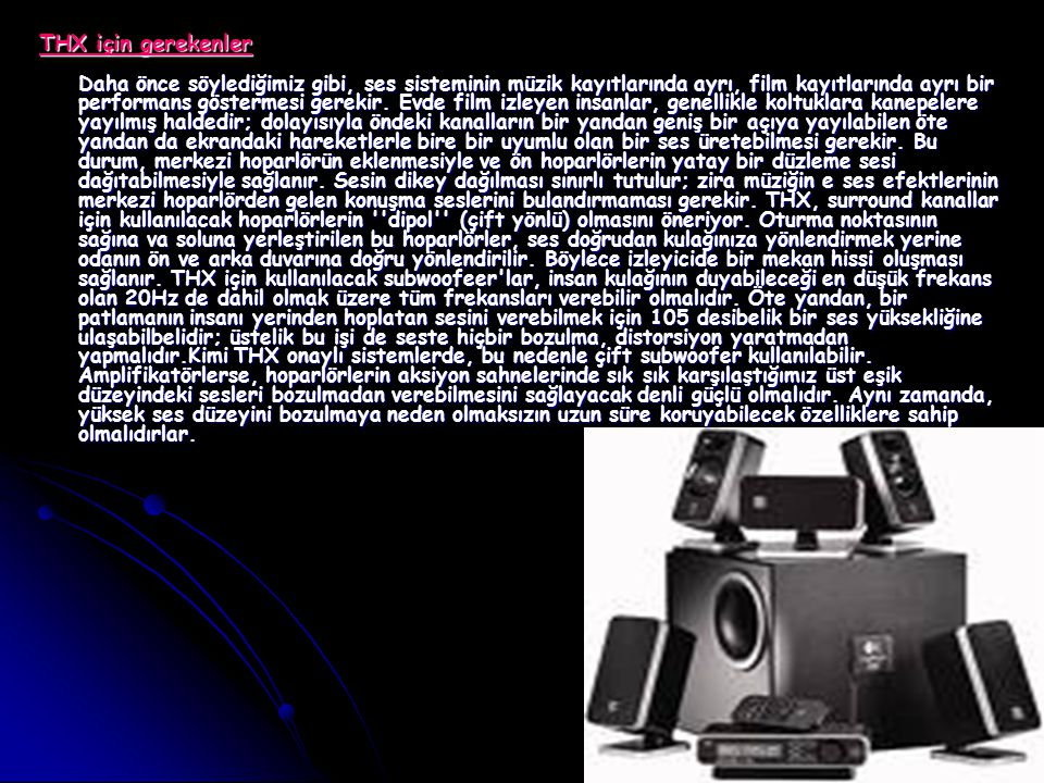 THX için gerekenler Daha önce söylediğimiz gibi, ses sisteminin müzik kayıtlarında ayrı, film kayıtlarında ayrı bir performans göstermesi gerekir.