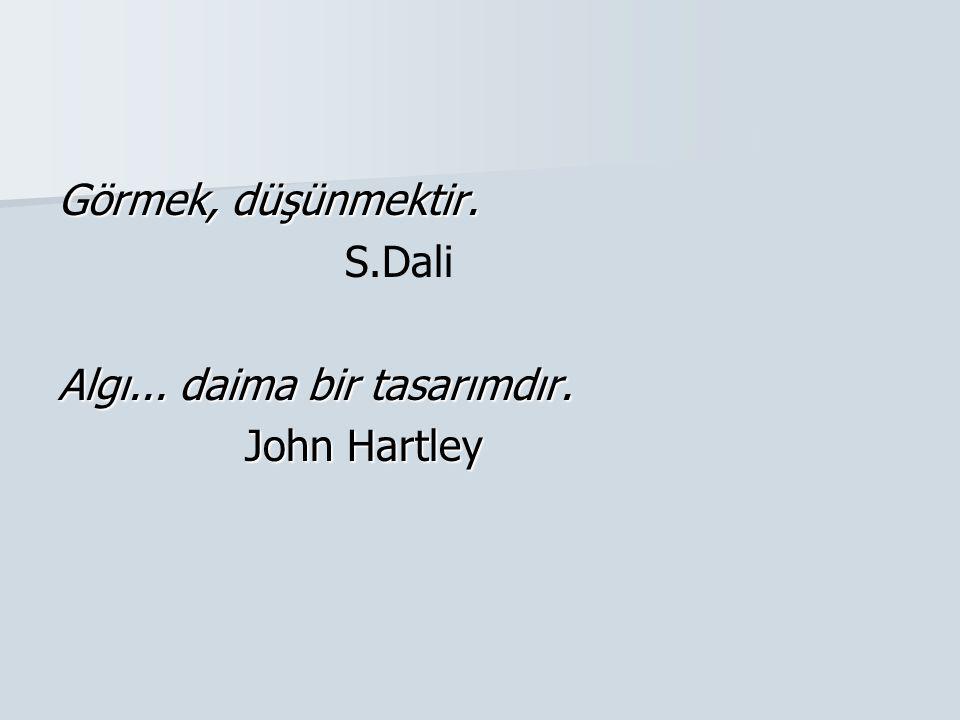 Görmek, düşünmektir. S.Dali Algı... daima bir tasarımdır. John Hartley