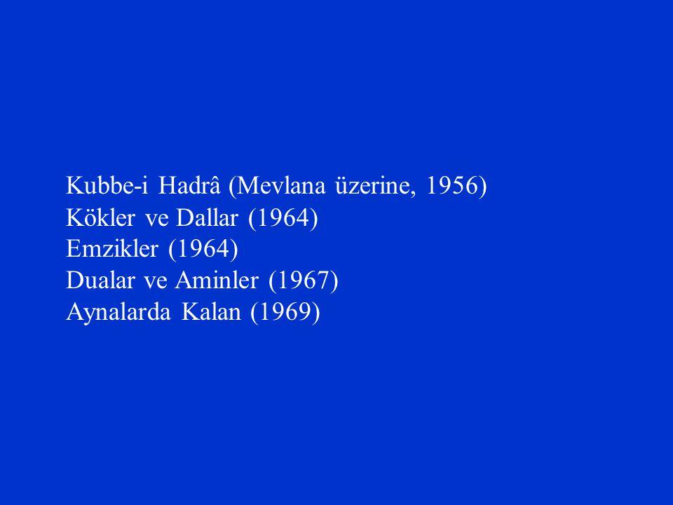 Kubbe-i Hadrâ (Mevlana üzerine, 1956) Kökler ve Dallar (1964) Emzikler (1964) Dualar ve Aminler (1967) Aynalarda Kalan (1969)