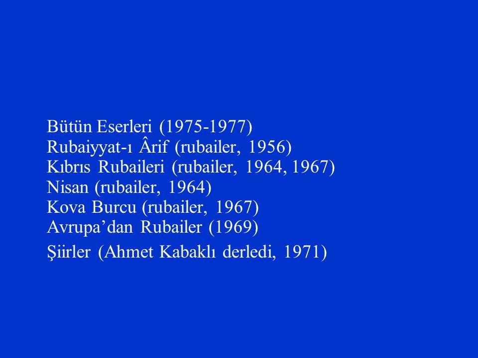 Bütün Eserleri (1975-1977) Rubaiyyat-ı Ârif (rubailer, 1956) Kıbrıs Rubaileri (rubailer, 1964, 1967) Nisan (rubailer, 1964) Kova Burcu (rubailer, 1967) Avrupa'dan Rubailer (1969)