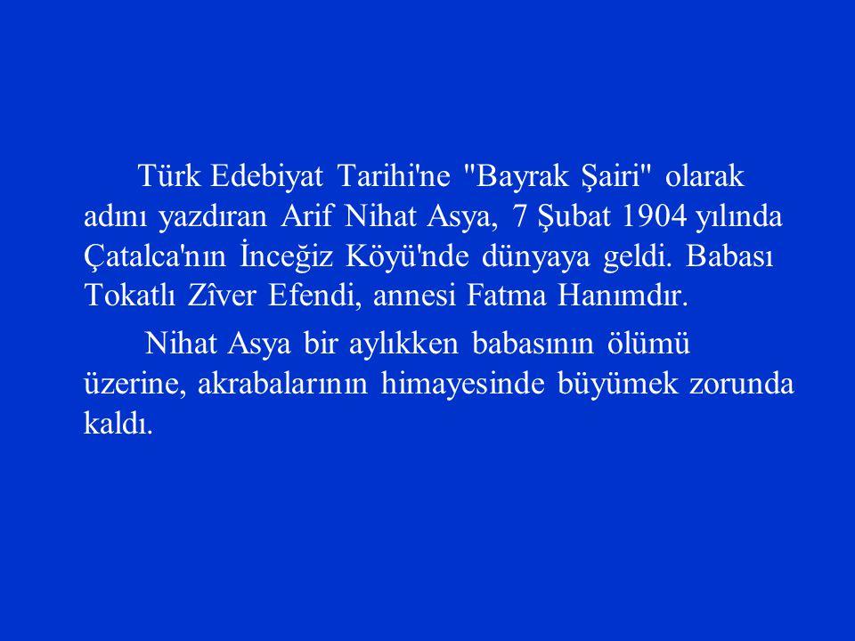 Türk Edebiyat Tarihi ne Bayrak Şairi olarak adını yazdıran Arif Nihat Asya, 7 Şubat 1904 yılında Çatalca nın İnceğiz Köyü nde dünyaya geldi. Babası Tokatlı Zîver Efendi, annesi Fatma Hanımdır.