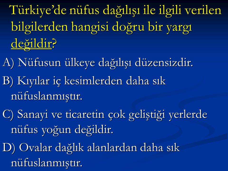 Türkiye'de nüfus dağılışı ile ilgili verilen bilgilerden hangisi doğru bir yargı değildir