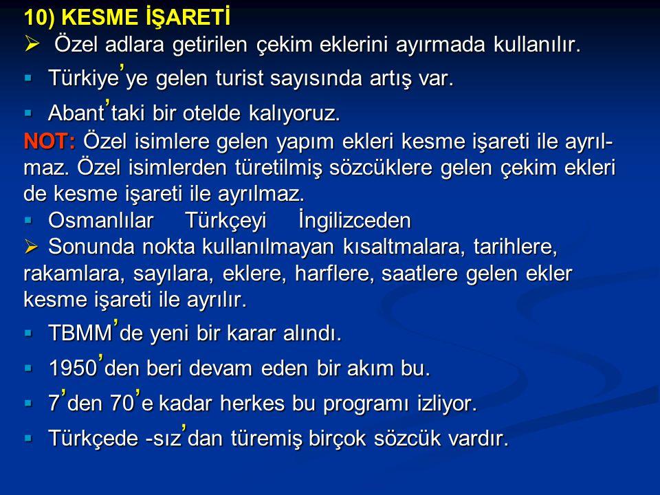 10) KESME İŞARETİ Özel adlara getirilen çekim eklerini ayırmada kullanılır. Türkiye'ye gelen turist sayısında artış var.