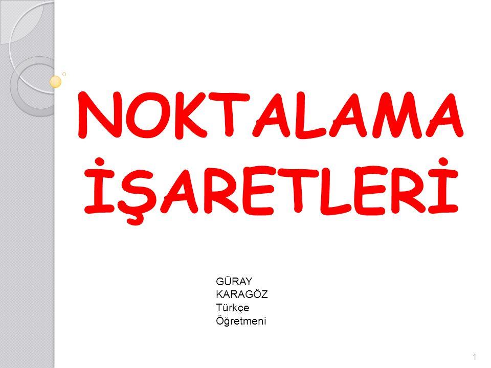 NOKTALAMA İŞARETLERİ GÜRAY KARAGÖZ Türkçe Öğretmeni