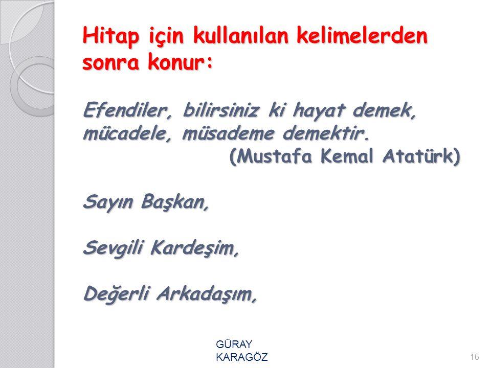 Hitap için kullanılan kelimelerden sonra konur: Efendiler, bilirsiniz ki hayat demek, mücadele, müsademe demektir. (Mustafa Kemal Atatürk) Sayın Başkan, Sevgili Kardeşim, Değerli Arkadaşım,