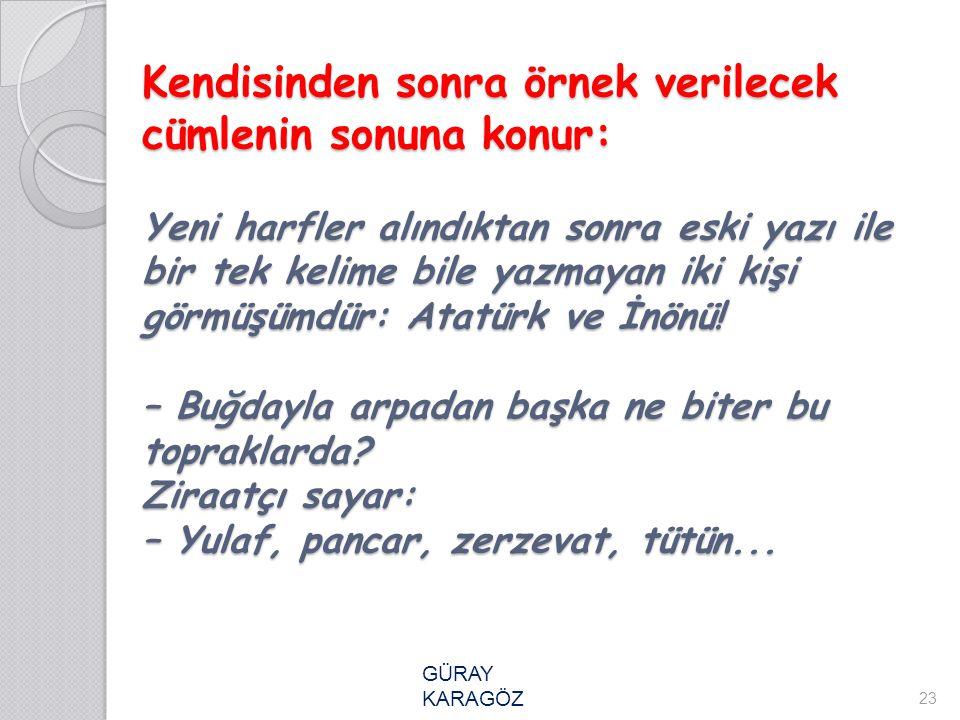 Kendisinden sonra örnek verilecek cümlenin sonuna konur: Yeni harfler alındıktan sonra eski yazı ile bir tek kelime bile yazmayan iki kişi görmüşümdür: Atatürk ve İnönü! – Buğdayla arpadan başka ne biter bu topraklarda Ziraatçı sayar: – Yulaf, pancar, zerzevat, tütün...