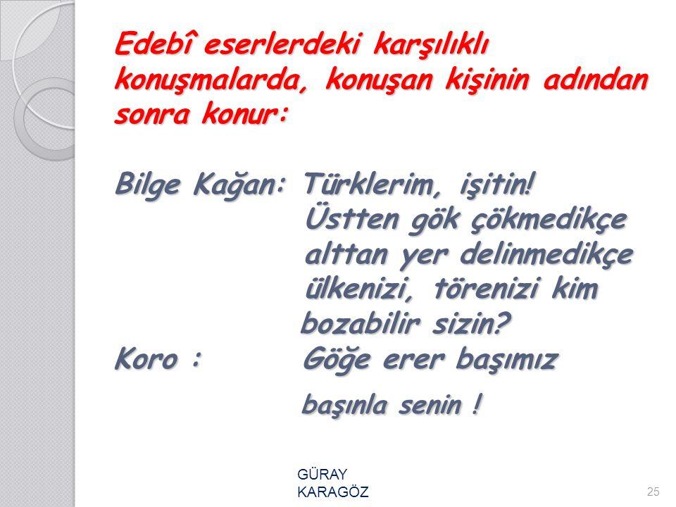 Edebî eserlerdeki karşılıklı konuşmalarda, konuşan kişinin adından sonra konur: Bilge Kağan: Türklerim, işitin! Üstten gök çökmedikçe alttan yer delinmedikçe ülkenizi, törenizi kim bozabilir sizin Koro : Göğe erer başımız başınla senin !