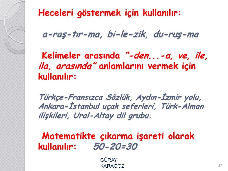 Heceleri göstermek için kullanılır: a-raş-tır-ma, bi-le-zik, du-ruş-ma Kelimeler arasında -den...-a, ve, ile, ila, arasında anlamlarını vermek için kullanılır: Türkçe-Fransızca Sözlük, Aydın-İzmir yolu, Ankara-İstanbul uçak seferleri, Türk-Alman ilişkileri, Ural-Altay dil grubu. Matematikte çıkarma işareti olarak kullanılır: 50-20=30