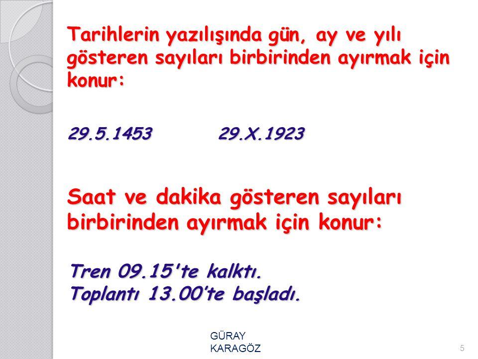 Tarihlerin yazılışında gün, ay ve yılı gösteren sayıları birbirinden ayırmak için konur: 29.5.1453 29.X.1923 Saat ve dakika gösteren sayıları birbirinden ayırmak için konur: Tren 09.15 te kalktı. Toplantı 13.00'te başladı.