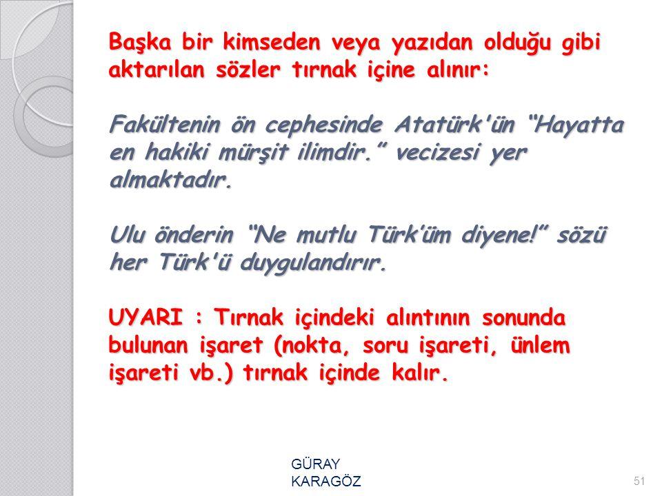 Başka bir kimseden veya yazıdan olduğu gibi aktarılan sözler tırnak içine alınır: Fakültenin ön cephesinde Atatürk ün Hayatta en hakiki mürşit ilimdir. vecizesi yer almaktadır. Ulu önderin Ne mutlu Türk'üm diyene! sözü her Türk ü duygulandırır. UYARI : Tırnak içindeki alıntının sonunda bulunan işaret (nokta, soru işareti, ünlem işareti vb.) tırnak içinde kalır.