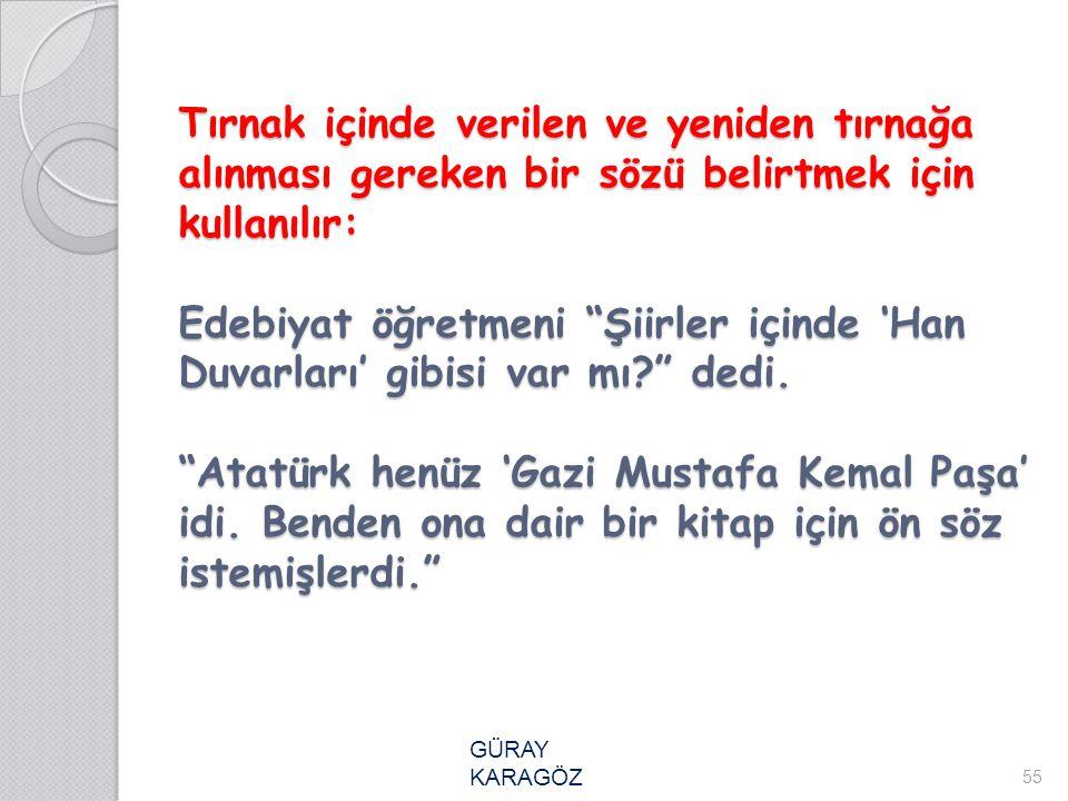 Tırnak içinde verilen ve yeniden tırnağa alınması gereken bir sözü belirtmek için kullanılır: Edebiyat öğretmeni Şiirler içinde 'Han Duvarları' gibisi var mı dedi. Atatürk henüz 'Gazi Mustafa Kemal Paşa' idi. Benden ona dair bir kitap için ön söz istemişlerdi.