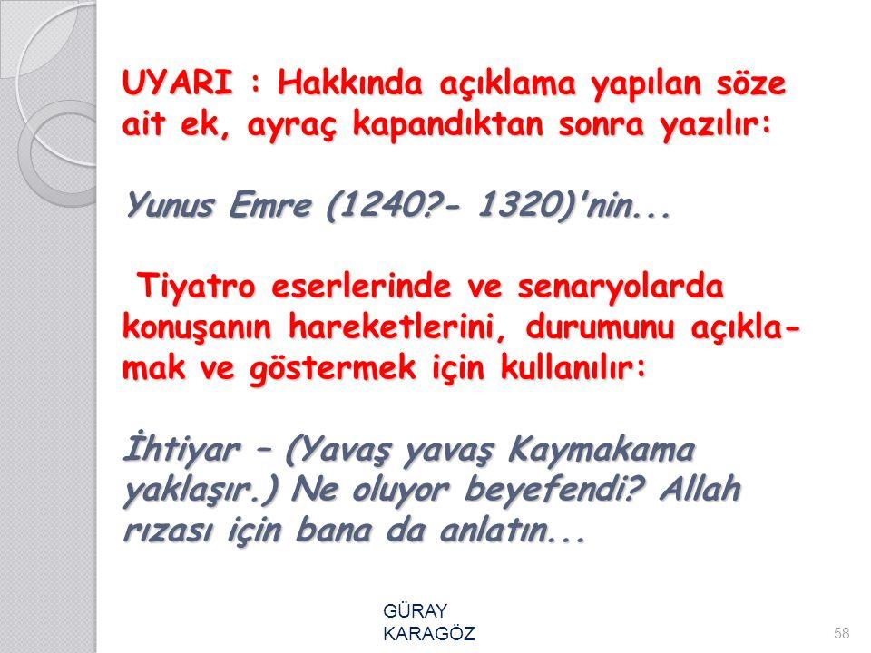 UYARI : Hakkında açıklama yapılan söze ait ek, ayraç kapandıktan sonra yazılır: Yunus Emre (1240 - 1320) nin... Tiyatro eserlerinde ve senaryolarda konuşanın hareketlerini, durumunu açıklamak ve göstermek için kullanılır: İhtiyar – (Yavaş yavaş Kaymakama yaklaşır.) Ne oluyor beyefendi Allah rızası için bana da anlatın...
