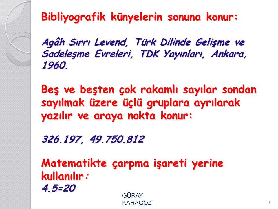 Bibliyografik künyelerin sonuna konur: Agâh Sırrı Levend, Türk Dilinde Gelişme ve Sadeleşme Evreleri, TDK Yayınları, Ankara, 1960. Beş ve beşten çok rakamlı sayılar sondan sayılmak üzere üçlü gruplara ayrılarak yazılır ve araya nokta konur: 326.197, 49.750.812 Matematikte çarpma işareti yerine kullanılır: 4.5=20