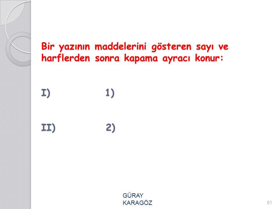 Bir yazının maddelerini gösteren sayı ve harflerden sonra kapama ayracı konur: I) 1) II) 2)