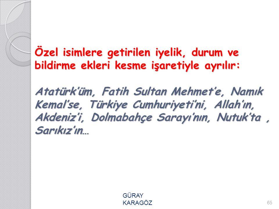 Özel isimlere getirilen iyelik, durum ve bildirme ekleri kesme işaretiyle ayrılır: Atatürk'üm, Fatih Sultan Mehmet'e, Namık Kemal'se, Türkiye Cumhuriyeti'ni, Allah'ın, Akdeniz'i, Dolmabahçe Sarayı'nın, Nutuk'ta , Sarıkız'ın…