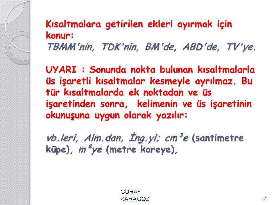 Kısaltmalara getirilen ekleri ayırmak için konur: TBMM nin, TDK nin, BM de, ABD de, TV ye. UYARI : Sonunda nokta bulunan kısaltmalarla üs işaretli kısaltmalar kesmeyle ayrılmaz. Bu tür kısaltmalarda ek noktadan ve üs işaretinden sonra, kelimenin ve üs işaretinin okunuşuna uygun olarak yazılır: vb.leri, Alm.dan, İng.yi; cm³e (santimetre küpe), m²ye (metre kareye),