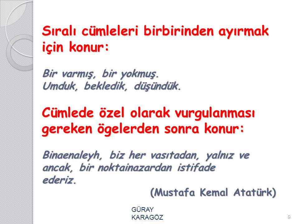 Sıralı cümleleri birbirinden ayırmak için konur: Bir varmış, bir yokmuş. Umduk, bekledik, düşündük. Cümlede özel olarak vurgulanması gereken ögelerden sonra konur: Binaenaleyh, biz her vasıtadan, yalnız ve ancak, bir noktainazardan istifade ederiz. (Mustafa Kemal Atatürk)