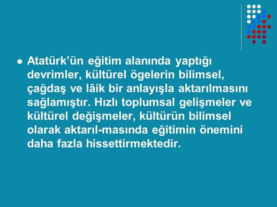 Atatürk'ün eğitim alanında yaptığı devrimler, kültürel ögelerin bilimsel, çağdaş ve lâik bir anlayışla aktarılmasını sağlamıştır.