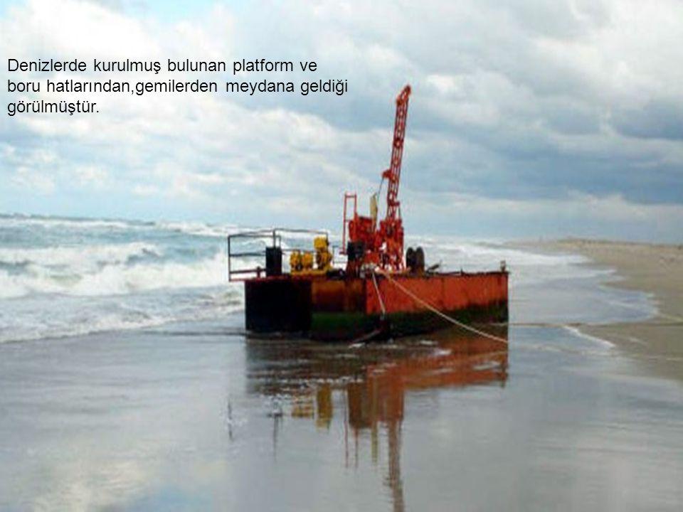 Denizlerde kurulmuş bulunan platform ve boru hatlarından,gemilerden meydana geldiği görülmüştür.