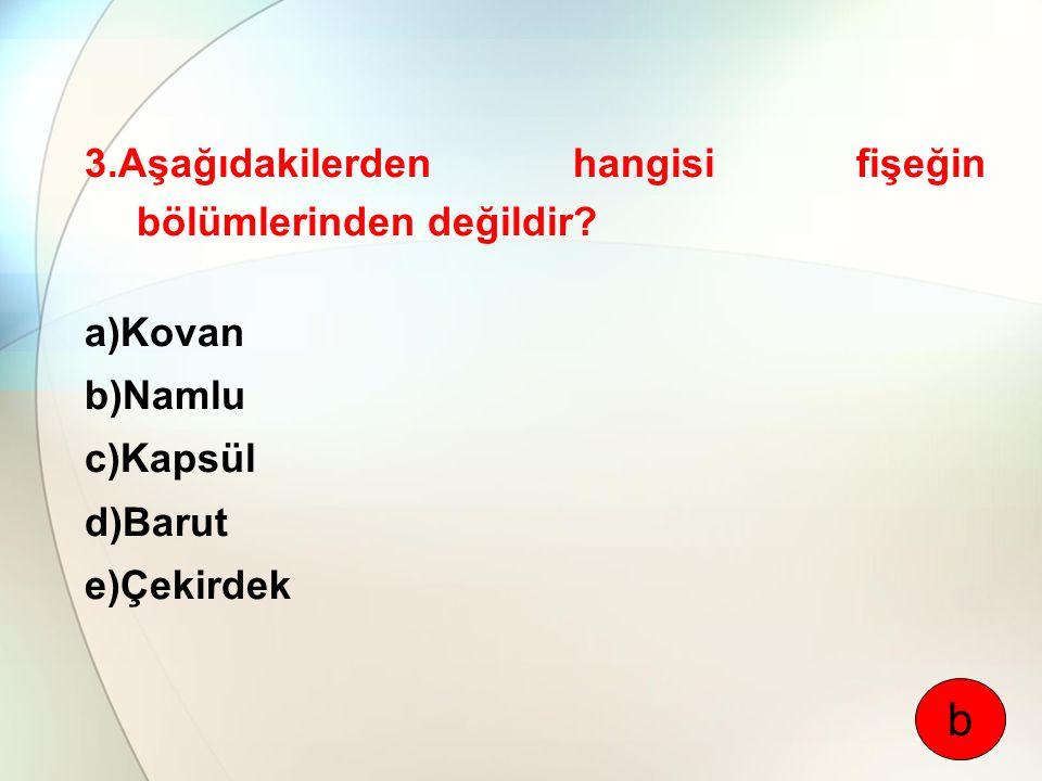 b 3.Aşağıdakilerden hangisi fişeğin bölümlerinden değildir a)Kovan