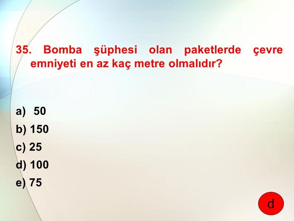 35. Bomba şüphesi olan paketlerde çevre emniyeti en az kaç metre olmalıdır