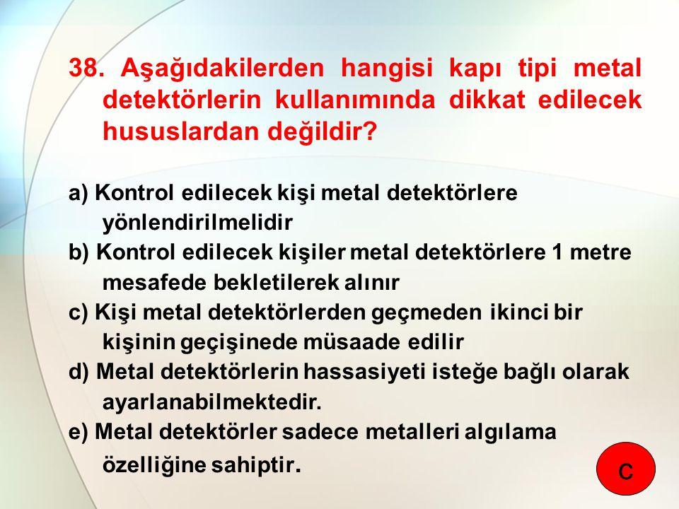 38. Aşağıdakilerden hangisi kapı tipi metal detektörlerin kullanımında dikkat edilecek hususlardan değildir