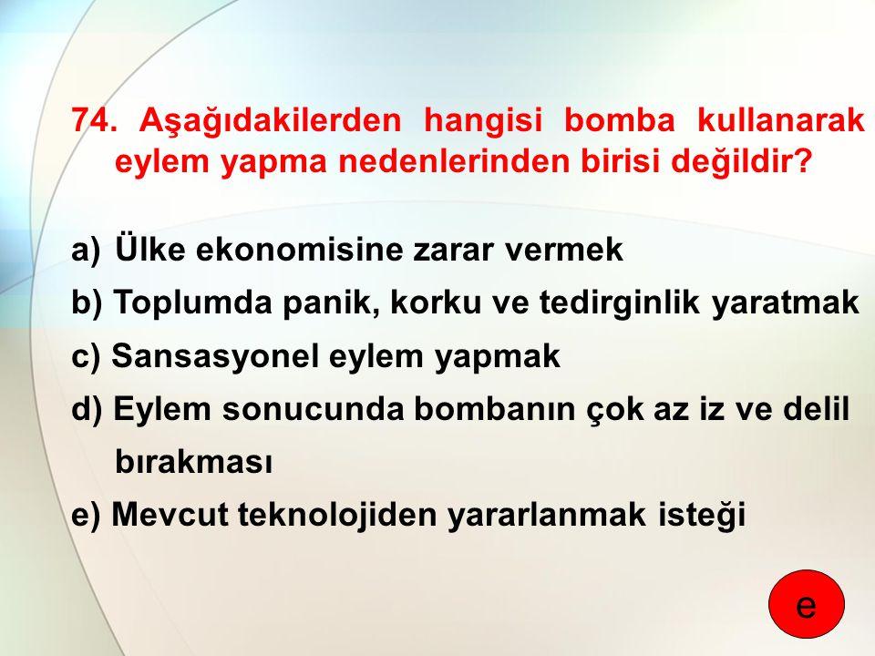 74. Aşağıdakilerden hangisi bomba kullanarak eylem yapma nedenlerinden birisi değildir