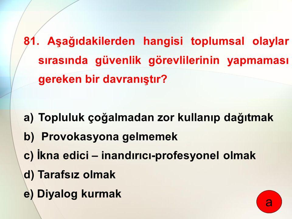 81. Aşağıdakilerden hangisi toplumsal olaylar sırasında güvenlik görevlilerinin yapmaması gereken bir davranıştır