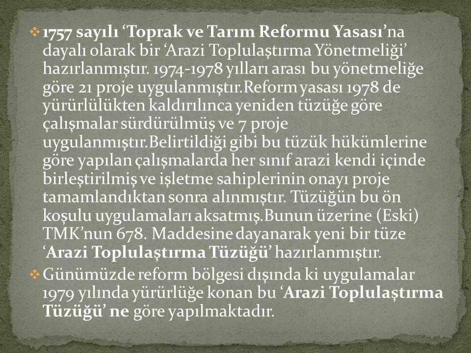 1757 sayılı 'Toprak ve Tarım Reformu Yasası'na dayalı olarak bir 'Arazi Toplulaştırma Yönetmeliği' hazırlanmıştır. 1974-1978 yılları arası bu yönetmeliğe göre 21 proje uygulanmıştır.Reform yasası 1978 de yürürlülükten kaldırılınca yeniden tüzüğe göre çalışmalar sürdürülmüş ve 7 proje uygulanmıştır.Belirtildiği gibi bu tüzük hükümlerine göre yapılan çalışmalarda her sınıf arazi kendi içinde birleştirilmiş ve işletme sahiplerinin onayı proje tamamlandıktan sonra alınmıştır. Tüzüğün bu ön koşulu uygulamaları aksatmış.Bunun üzerine (Eski) TMK'nun 678. Maddesine dayanarak yeni bir tüze 'Arazi Toplulaştırma Tüzüğü' hazırlanmıştır.