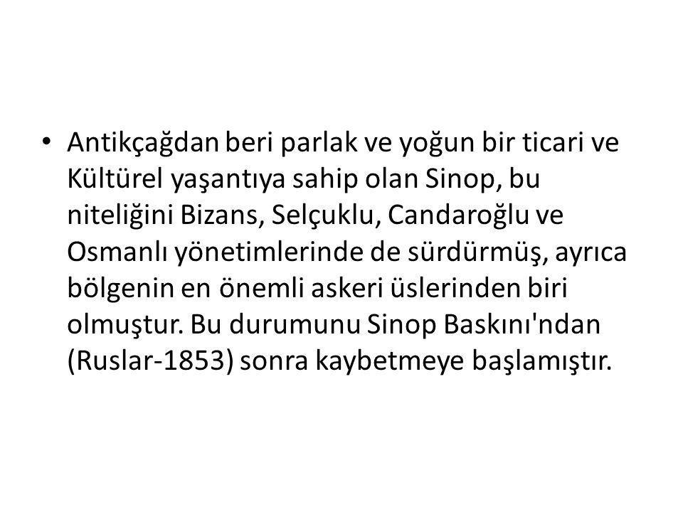 Antikçağdan beri parlak ve yoğun bir ticari ve Kültürel yaşantıya sahip olan Sinop, bu niteliğini Bizans, Selçuklu, Candaroğlu ve Osmanlı yönetimlerinde de sürdürmüş, ayrıca bölgenin en önemli askeri üslerinden biri olmuştur.
